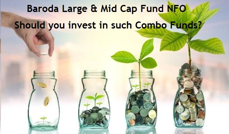 Baroda Large & Mid Cap Fund NFO – Should you invest in such Combo Funds?