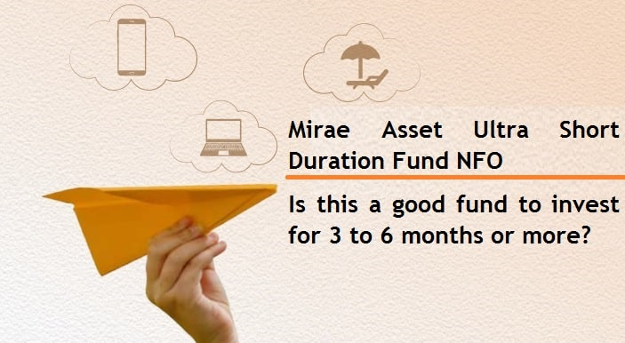 Mirae Asset Ultra Short Duration Fund NFO – Is this a good fund to invest for 3 to 6 months