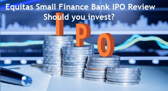 Equitas Small Finance Bank IPO Review and Analysis – Should you invest?