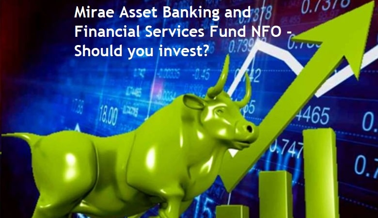 Mirae Asset Banking and Financial Services Fund NFO – Is this the right time to invest in such funds?