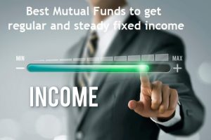 Best Mutual Funds to get regular and steady fixed income