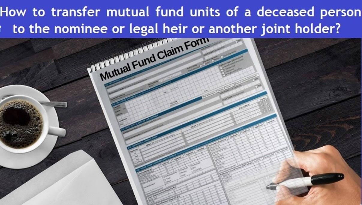How to transfer mutual fund units of a deceased person to the nominee or legal heir or another joint holder
