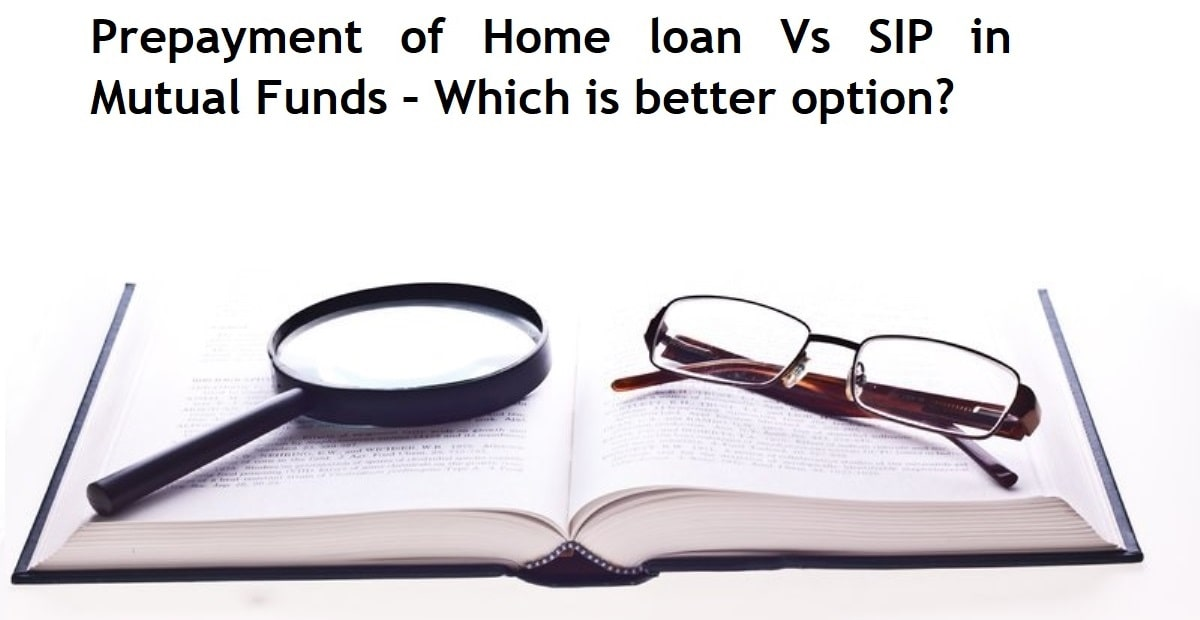 Prepayment of Home loan Vs SIP in Mutual Funds – Which is better